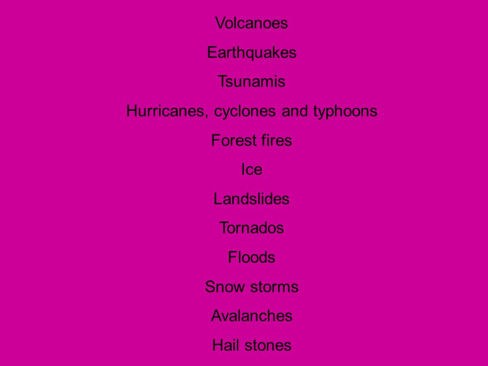 Volcanoes Earthquakes Tsunamis Hurricanes, cyclones and typhoons Forest fires Ice Landslides Tornados Floods Snow storms Avalanches Hail stones