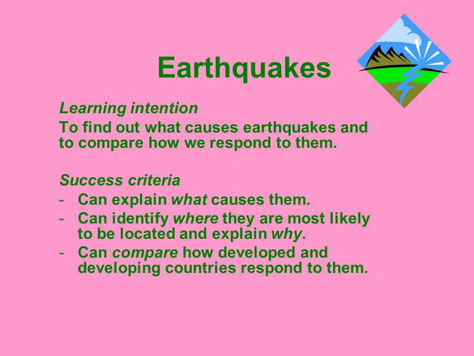 Earthquakes Learning intention To find out what causes earthquakes and to compare how we respond to them. Success criteria -Can explain what causes th