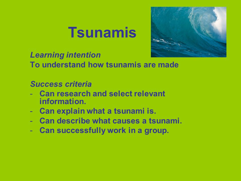 Learning intention To understand how tsunamis are made Success criteria -Can research and select relevant information. -Can explain what a tsunami is.
