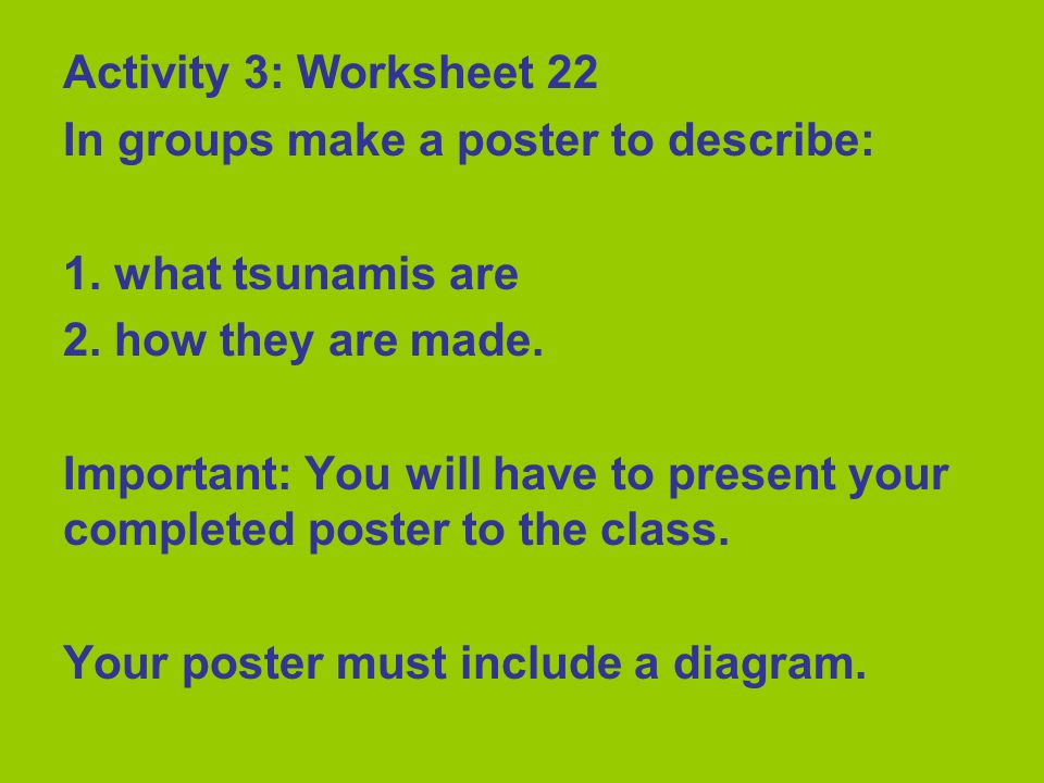 Activity 3: Worksheet 22 In groups make a poster to describe: 1. what tsunamis are 2. how they are made. Important: You will have to present your comp