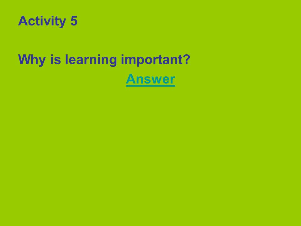 Activity 5 Why is learning important? Answer