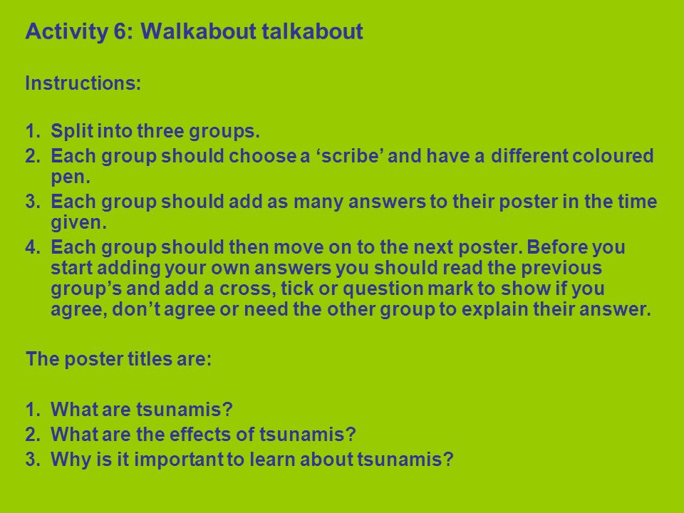 Activity 6: Walkabout talkabout Instructions: 1. Split into three groups. 2. Each group should choose a scribe and have a different coloured pen. 3. E