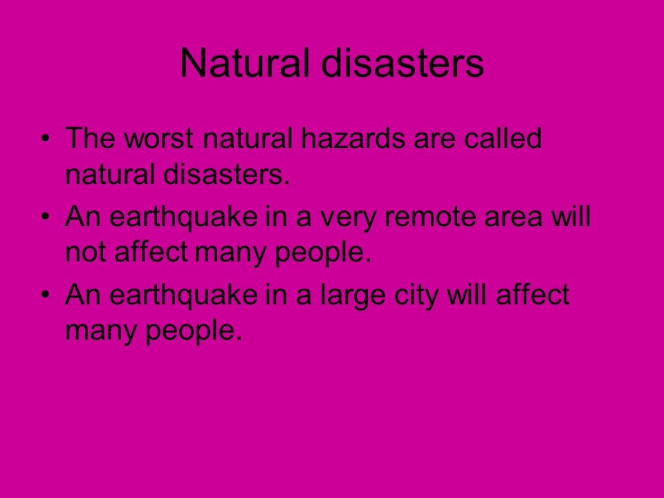 Natural disasters The worst natural hazards are called natural disasters. An earthquake in a very remote area will not affect many people. An earthqua