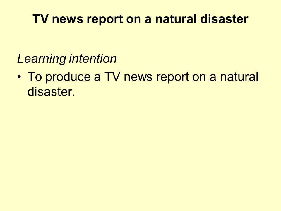Learning intention To produce a TV news report on a natural disaster. TV news report on a natural disaster