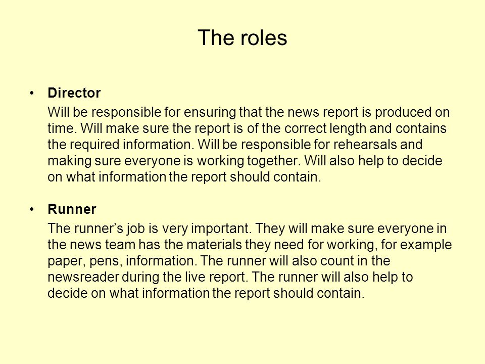 The roles Director Will be responsible for ensuring that the news report is produced on time. Will make sure the report is of the correct length and c
