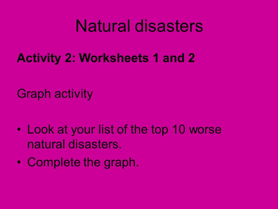 Activity 2: Worksheets 1 and 2 Graph activity Look at your list of the top 10 worse natural disasters. Complete the graph. Natural disasters