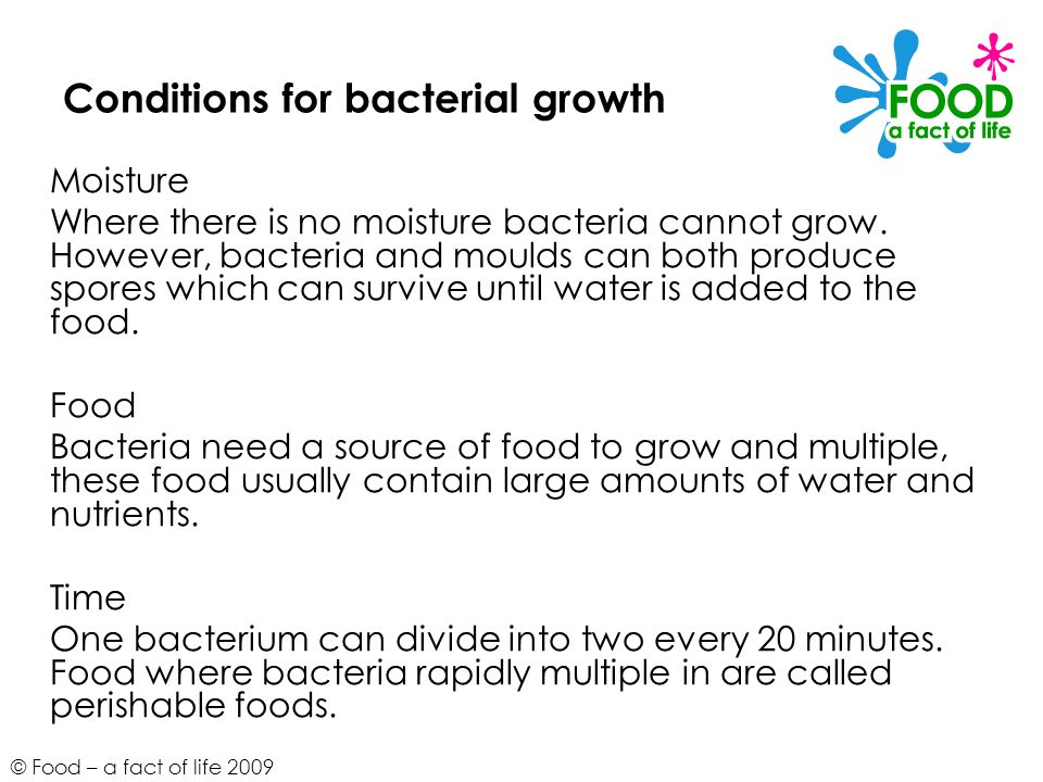 © Food – a fact of life 2009 Conditions for bacterial growth Moisture Where there is no moisture bacteria cannot grow. However, bacteria and moulds ca