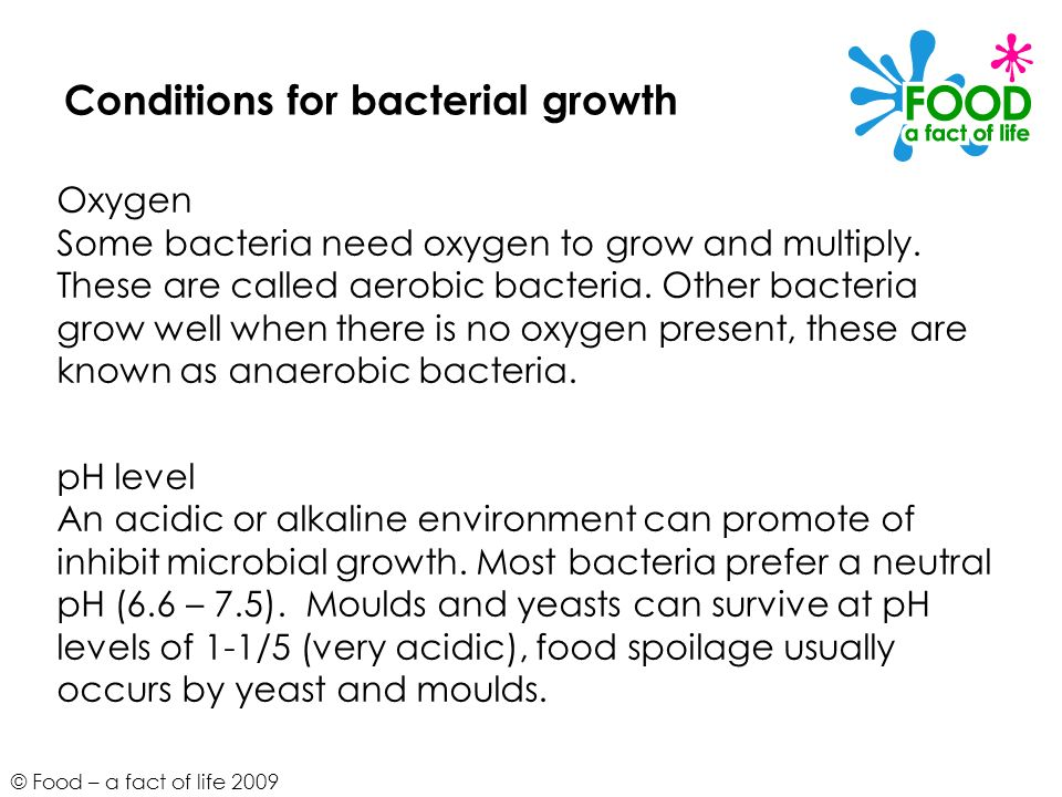 © Food – a fact of life 2009 Conditions for bacterial growth Oxygen Some bacteria need oxygen to grow and multiply. These are called aerobic bacteria.