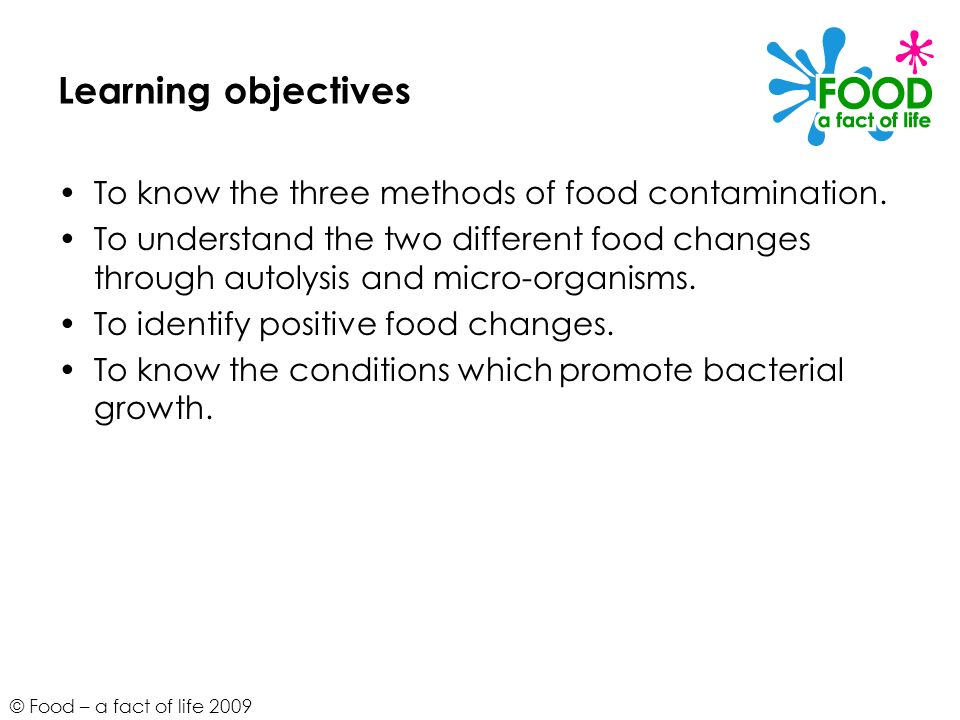 © Food – a fact of life 2009 Learning objectives To know the three methods of food contamination. To understand the two different food changes through