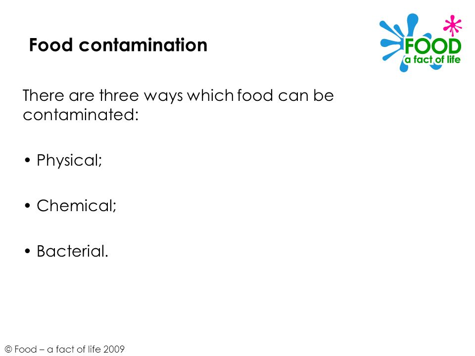 © Food – a fact of life 2009 Food contamination There are three ways which food can be contaminated: Physical; Chemical; Bacterial.
