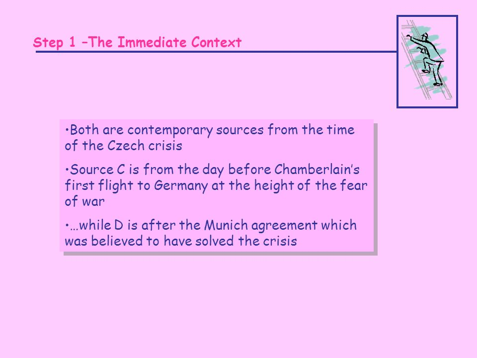 Step 1 –The Immediate Context Both are contemporary sources from the time of the Czech crisis Source C is from the day before Chamberlains first flight to Germany at the height of the fear of war …while D is after the Munich agreement which was believed to have solved the crisis Both are contemporary sources from the time of the Czech crisis Source C is from the day before Chamberlains first flight to Germany at the height of the fear of war …while D is after the Munich agreement which was believed to have solved the crisis
