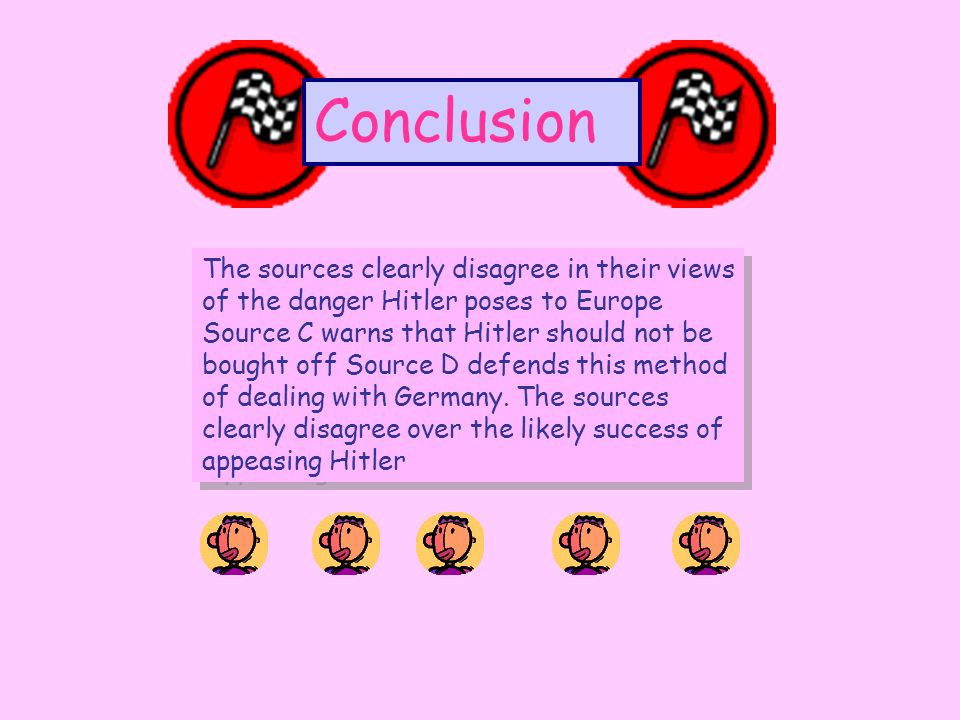 Conclusion The sources clearly disagree in their views of the danger Hitler poses to Europe Source C warns that Hitler should not be bought off Source D defends this method of dealing with Germany.