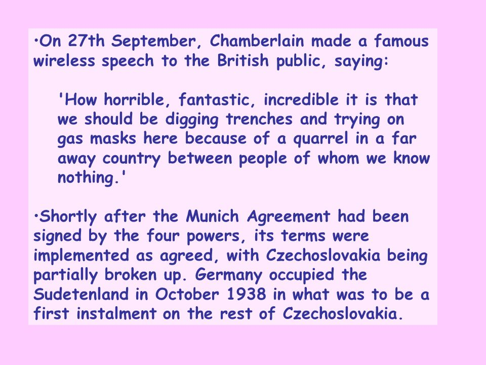 On 27th September, Chamberlain made a famous wireless speech to the British public, saying: How horrible, fantastic, incredible it is that we should be digging trenches and trying on gas masks here because of a quarrel in a far away country between people of whom we know nothing. Shortly after the Munich Agreement had been signed by the four powers, its terms were implemented as agreed, with Czechoslovakia being partially broken up.