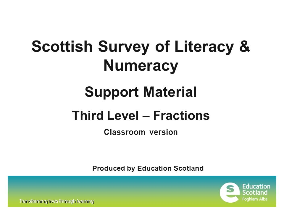 Transforming lives through learning Scottish Survey of Literacy & Numeracy Support Material Third Level – Fractions Classroom version Produced by Educ