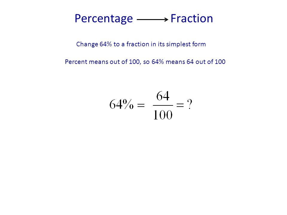 Percentage Fraction Change 64% to a fraction in its simplest form Percent means out of 100, so 64% means 64 out of 100