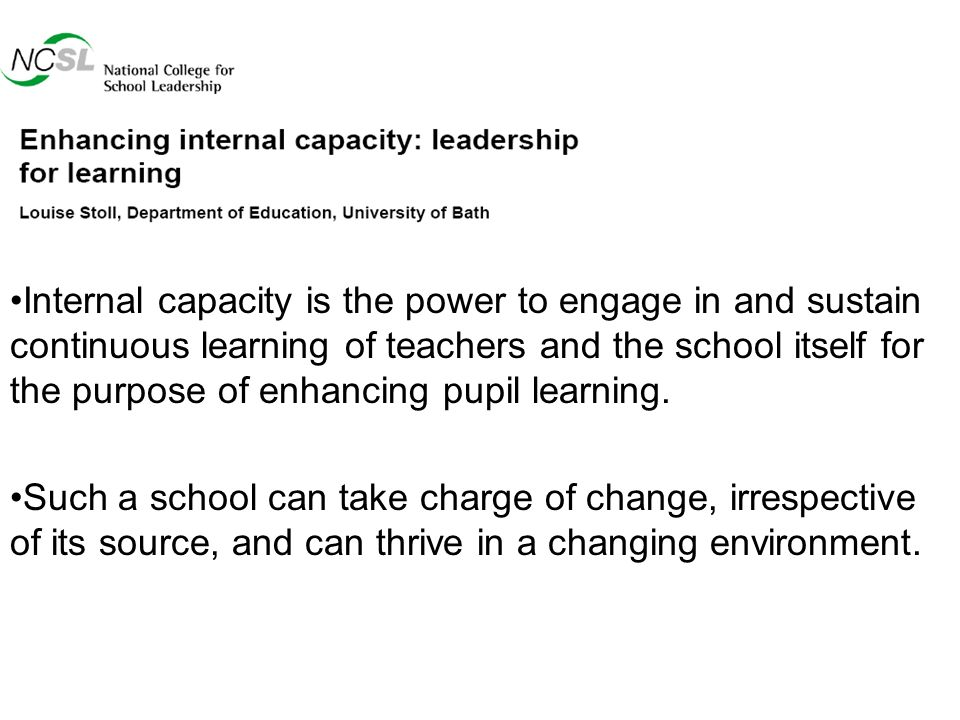 Internal capacity is the power to engage in and sustain continuous learning of teachers and the school itself for the purpose of enhancing pupil learning.