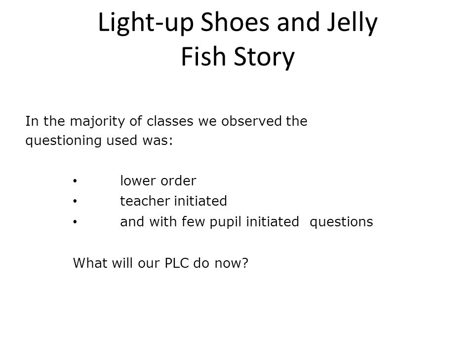 Light-up Shoes and Jelly Fish Story In the majority of classes we observed the questioning used was: lower order teacher initiated and with few pupil initiated questions What will our PLC do now