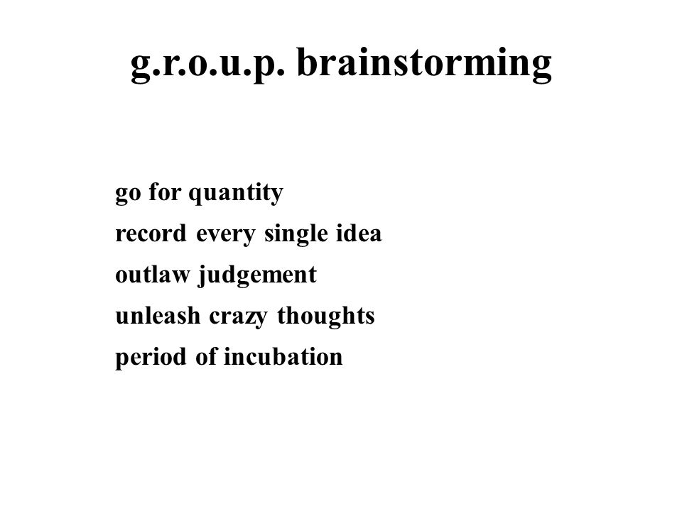g.r.o.u.p. brainstorming go for quantity record every single idea outlaw judgement unleash crazy thoughts period of incubation