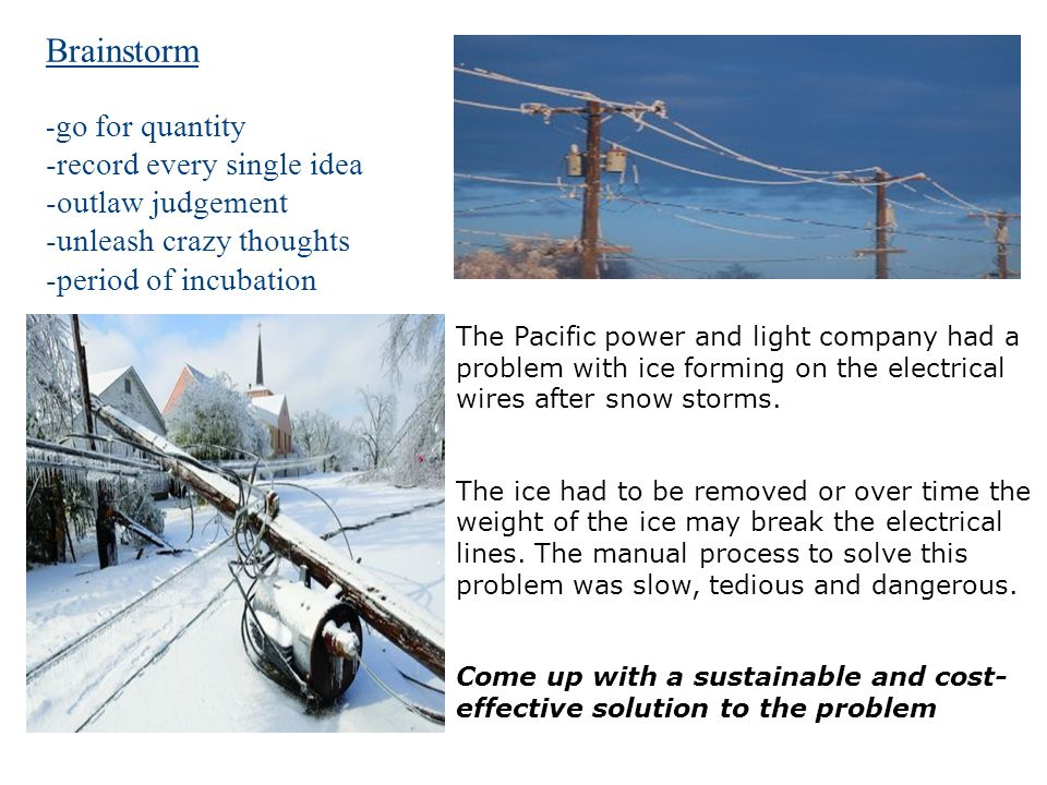 Brainstorm - go for quantity -record every single idea -outlaw judgement -unleash crazy thoughts -period of incubation The Pacific power and light company had a problem with ice forming on the electrical wires after snow storms.