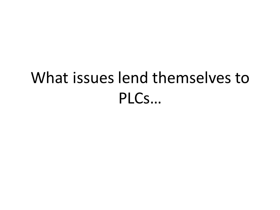 What issues lend themselves to PLCs…