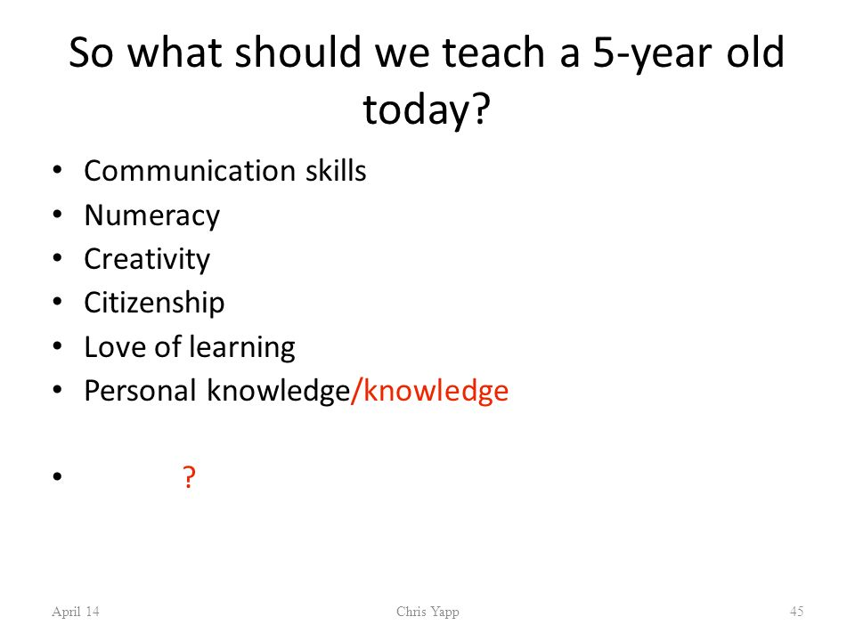 April 14Chris Yapp45 So what should we teach a 5-year old today.