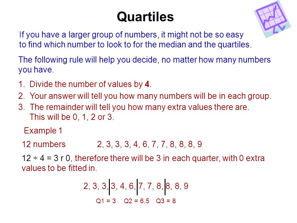 Quartiles If you have a larger group of numbers, it might not be so easy to find which number to look to for the median and the quartiles. The followi