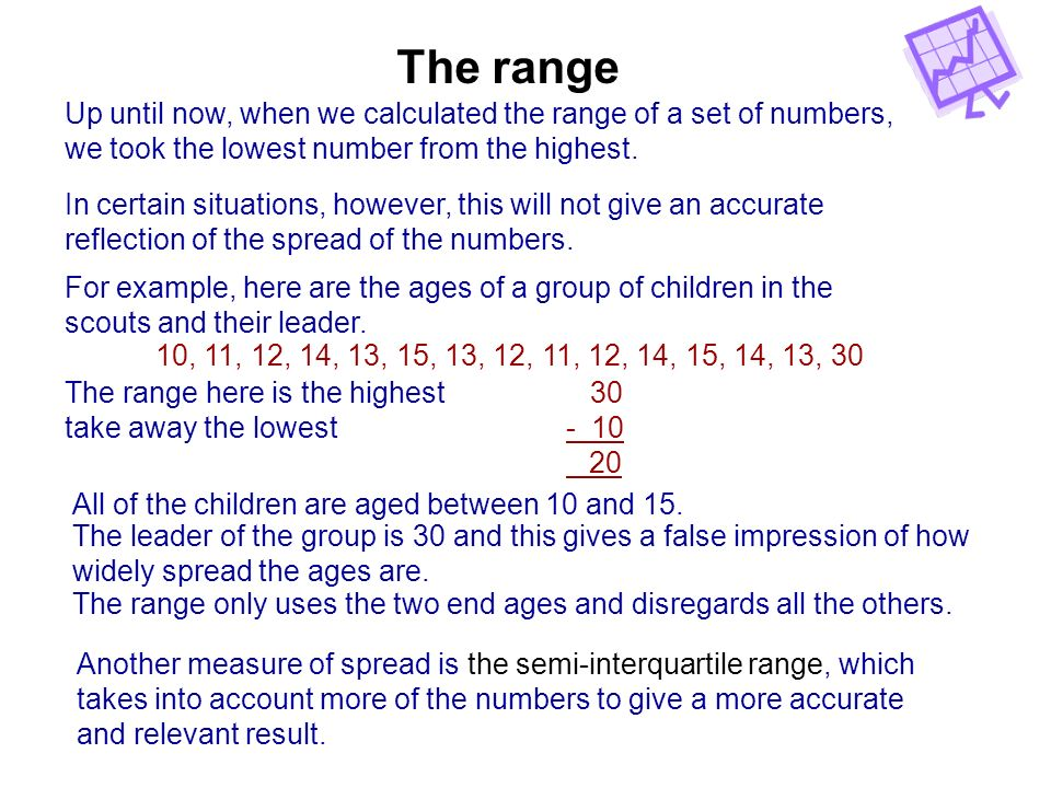 The range Up until now, when we calculated the range of a set of numbers, we took the lowest number from the highest. In certain situations, however,