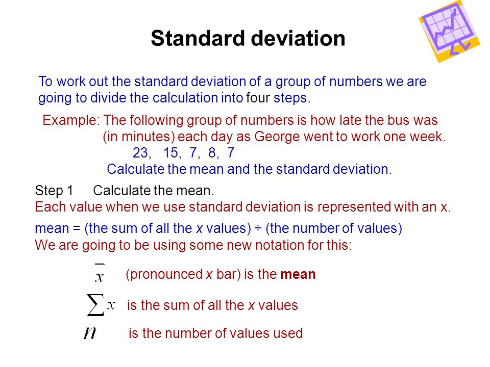 To work out the standard deviation of a group of numbers we are going to divide the calculation into four steps. Standard deviation Example: The follo