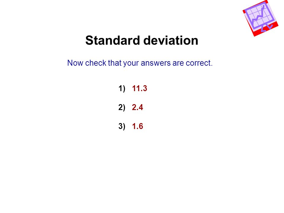 Standard deviation Now check that your answers are correct. 1) 11.3 2) 2.4 3) 1.6