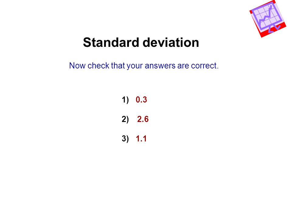 Standard deviation Now check that your answers are correct. 1) 0.3 2) 2.6 3) 1.1
