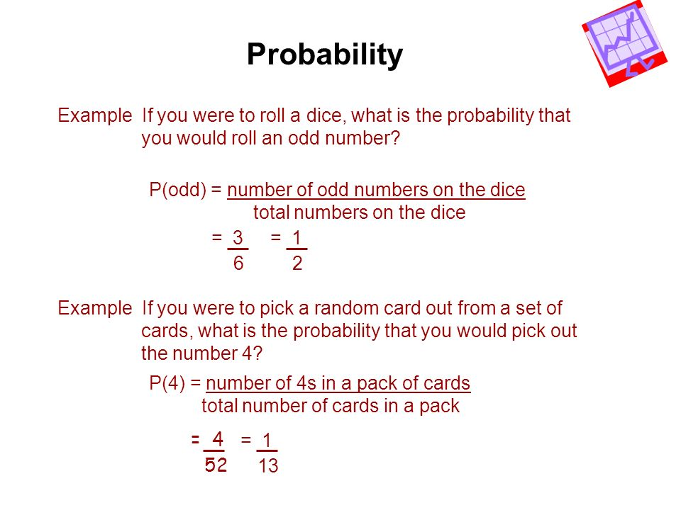 Probability Example If you were to roll a dice, what is the probability that you would roll an odd number? P(odd) = number of odd numbers on the dice