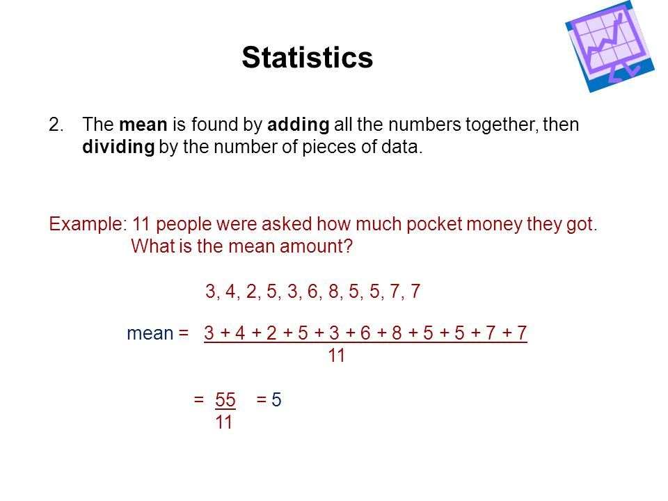 Statistics 2.The mean is found by adding all the numbers together, then dividing by the number of pieces of data. 3, 4, 2, 5, 3, 6, 8, 5, 5, 7, 7 Exam