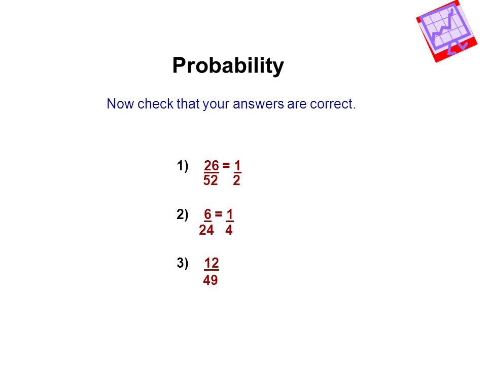 Probability Now check that your answers are correct. 1) 26 = 1 2) 6 = 1 3) 12 52 2 24 4 49