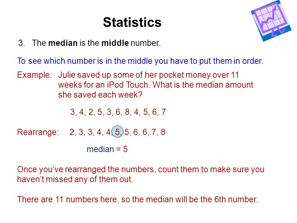 3. The median is the middle number. To see which number is in the middle you have to put them in order. Example:Julie saved up some of her pocket mone