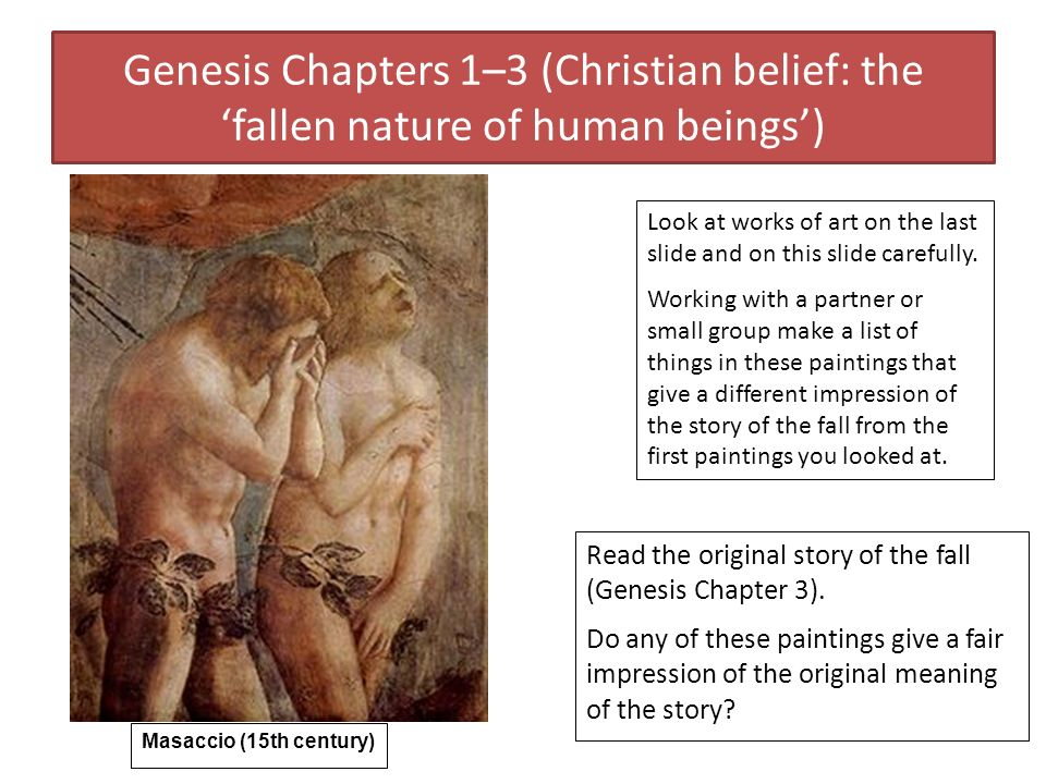 Genesis Chapters 1–3 (Christian belief: the fallen nature of human beings) Masaccio (15th century) Look at works of art on the last slide and on this