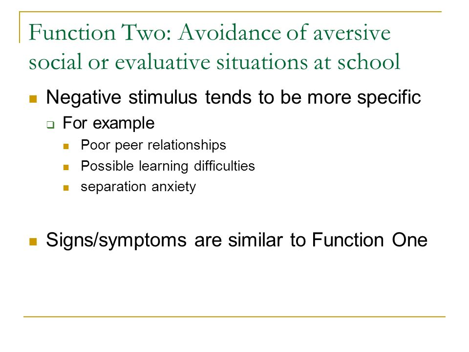 Function Two: Avoidance of aversive social or evaluative situations at school Negative stimulus tends to be more specific For example Poor peer relationships Possible learning difficulties separation anxiety Signs/symptoms are similar to Function One
