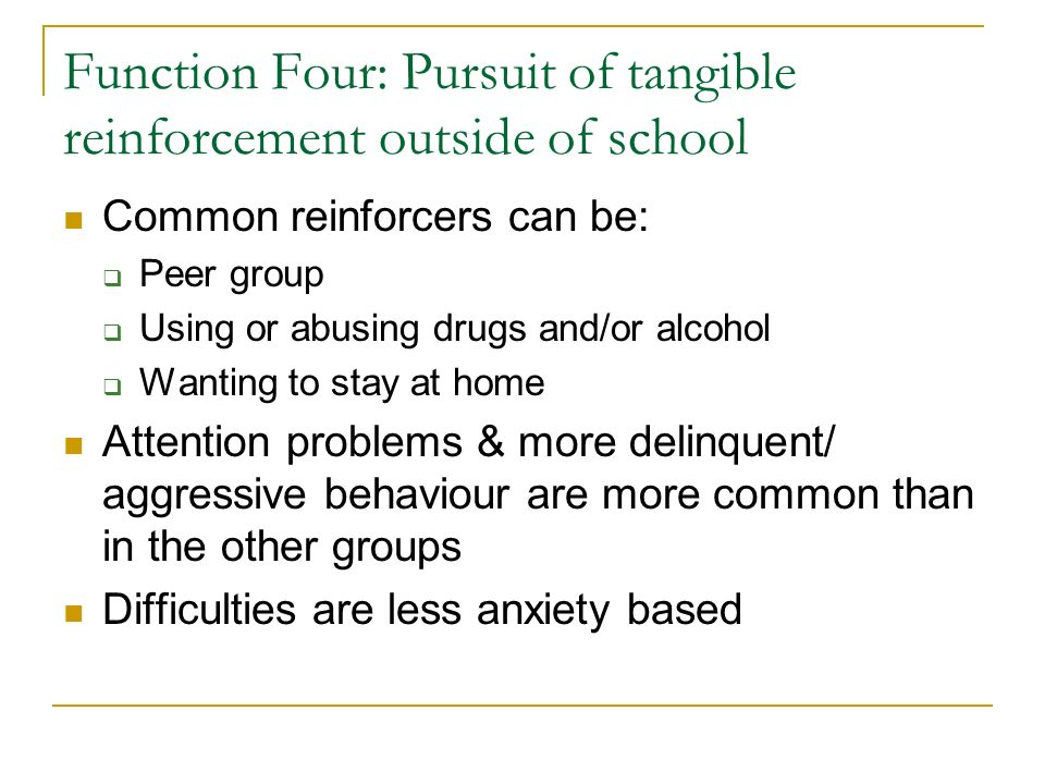 Function Four: Pursuit of tangible reinforcement outside of school Common reinforcers can be: Peer group Using or abusing drugs and/or alcohol Wanting to stay at home Attention problems & more delinquent/ aggressive behaviour are more common than in the other groups Difficulties are less anxiety based