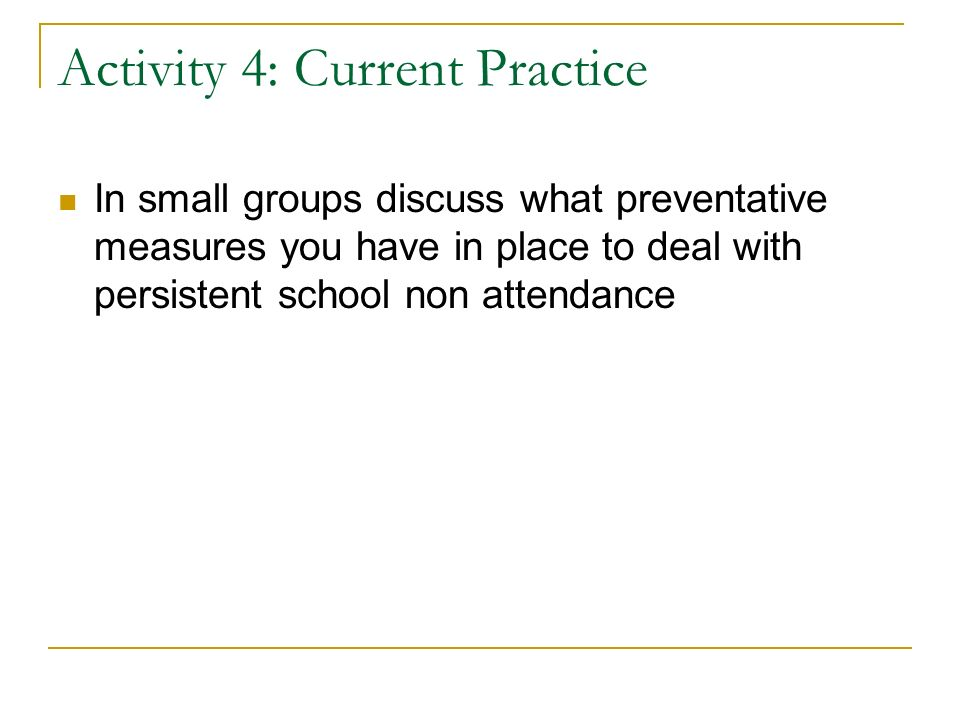 Activity 4: Current Practice In small groups discuss what preventative measures you have in place to deal with persistent school non attendance