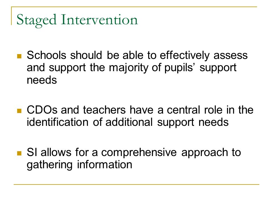Staged Intervention Schools should be able to effectively assess and support the majority of pupils support needs CDOs and teachers have a central role in the identification of additional support needs SI allows for a comprehensive approach to gathering information