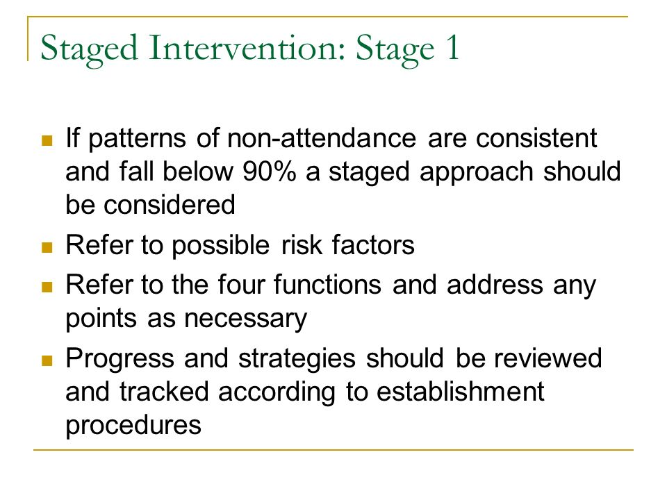 Staged Intervention: Stage 1 If patterns of non-attendance are consistent and fall below 90% a staged approach should be considered Refer to possible risk factors Refer to the four functions and address any points as necessary Progress and strategies should be reviewed and tracked according to establishment procedures