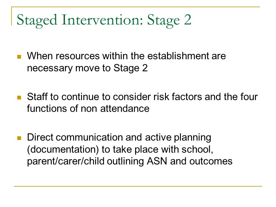 Staged Intervention: Stage 2 When resources within the establishment are necessary move to Stage 2 Staff to continue to consider risk factors and the four functions of non attendance Direct communication and active planning (documentation) to take place with school, parent/carer/child outlining ASN and outcomes