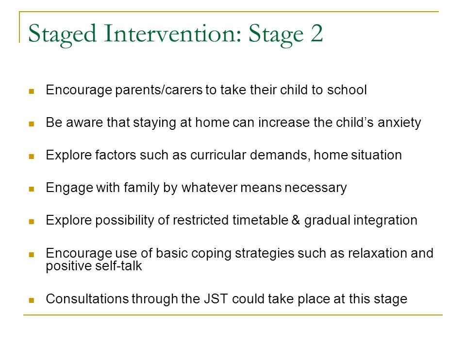 Staged Intervention: Stage 2 Encourage parents/carers to take their child to school Be aware that staying at home can increase the childs anxiety Explore factors such as curricular demands, home situation Engage with family by whatever means necessary Explore possibility of restricted timetable & gradual integration Encourage use of basic coping strategies such as relaxation and positive self-talk Consultations through the JST could take place at this stage