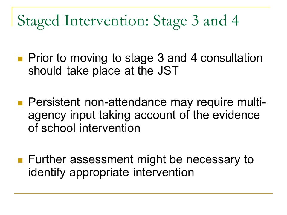 Staged Intervention: Stage 3 and 4 Prior to moving to stage 3 and 4 consultation should take place at the JST Persistent non-attendance may require multi- agency input taking account of the evidence of school intervention Further assessment might be necessary to identify appropriate intervention