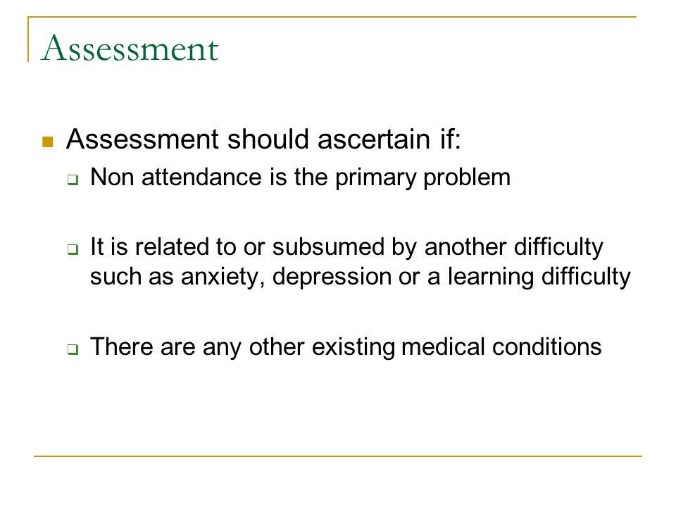 Assessment Assessment should ascertain if: Non attendance is the primary problem It is related to or subsumed by another difficulty such as anxiety, depression or a learning difficulty There are any other existing medical conditions