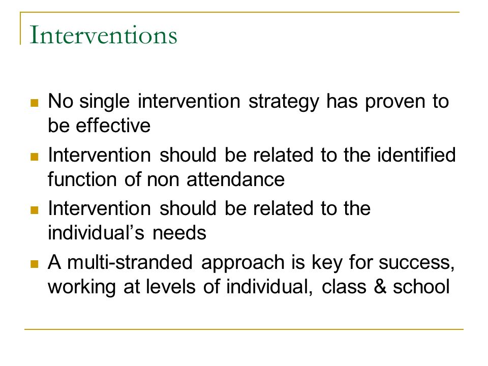 Interventions No single intervention strategy has proven to be effective Intervention should be related to the identified function of non attendance Intervention should be related to the individuals needs A multi-stranded approach is key for success, working at levels of individual, class & school