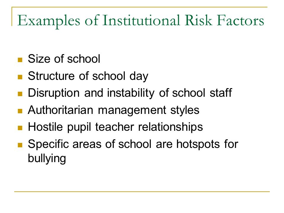Examples of Institutional Risk Factors Size of school Structure of school day Disruption and instability of school staff Authoritarian management styles Hostile pupil teacher relationships Specific areas of school are hotspots for bullying
