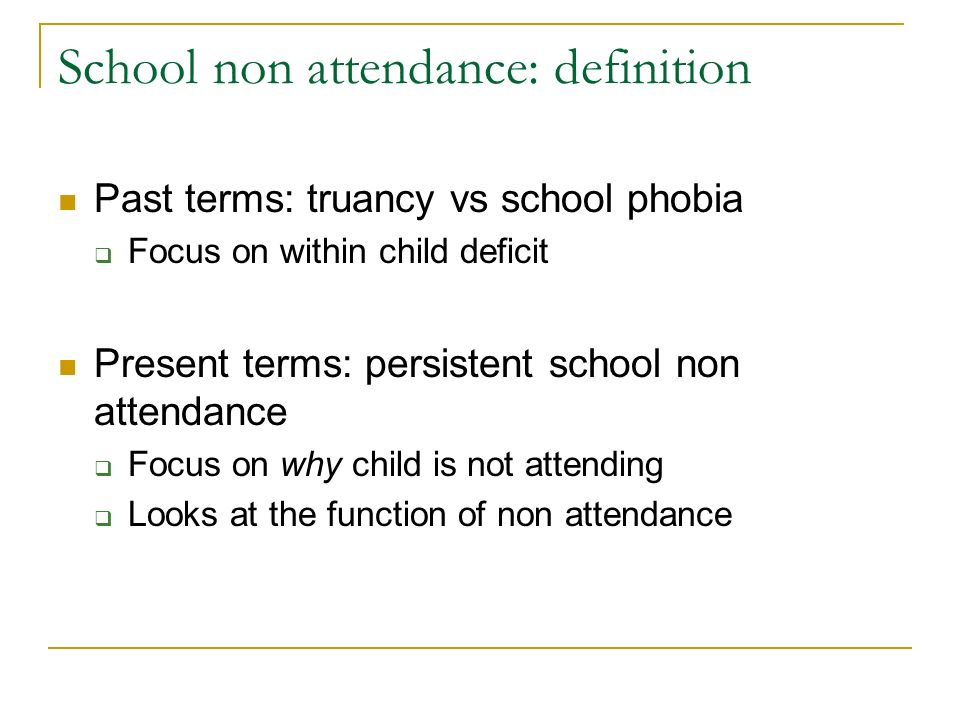 School non attendance: definition Past terms: truancy vs school phobia Focus on within child deficit Present terms: persistent school non attendance Focus on why child is not attending Looks at the function of non attendance
