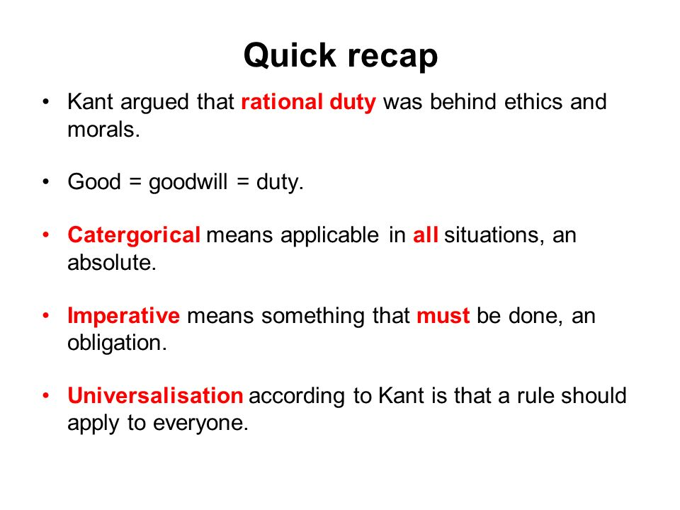 Quick recap Kant argued that rational duty was behind ethics and morals. Good = goodwill = duty. Catergorical means applicable in all situations, an a
