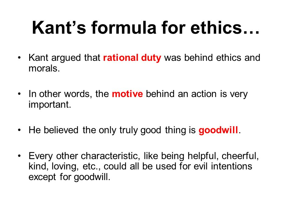 Kants formula for ethics… Kant argued that rational duty was behind ethics and morals. In other words, the motive behind an action is very important.
