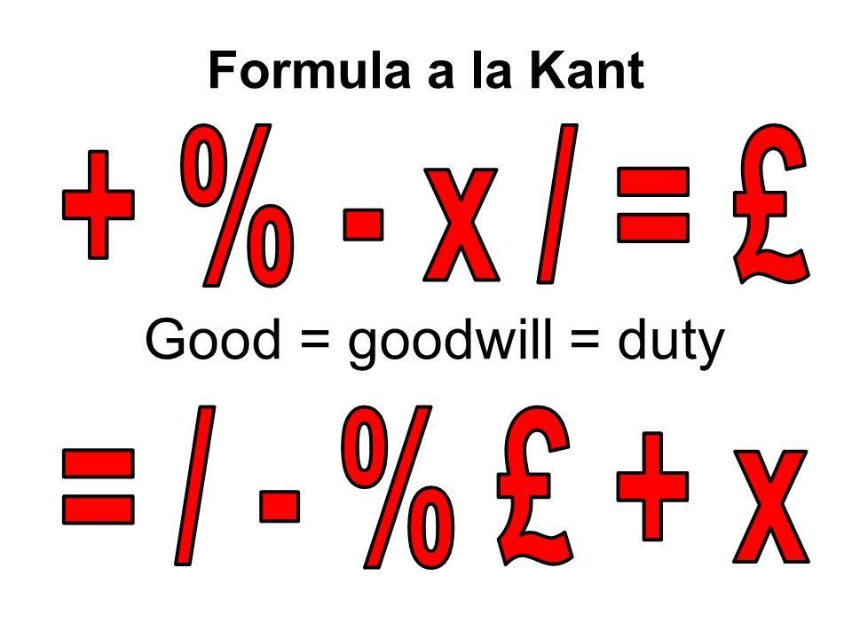 Formula a la Kant Good = goodwill = duty